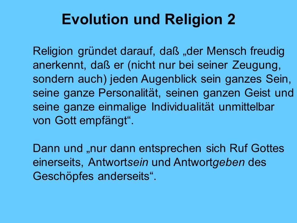 Evolution und Religion 2 Religion gründet darauf, daß der Mensch freudig anerkennt, daß er (nicht nur bei seiner Zeugung, sondern auch) jeden Augenbli