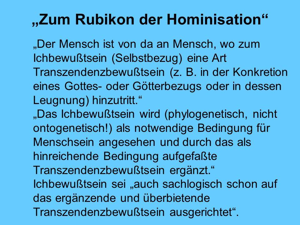 Zum Rubikon der Hominisation Der Mensch ist von da an Mensch, wo zum Ichbewußtsein (Selbstbezug) eine Art Transzendenzbewußtsein (z. B. in der Konkret
