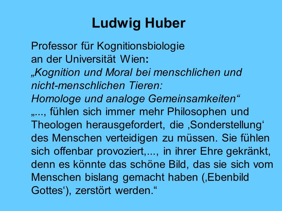 Ludwig Huber Professor für Kognitionsbiologie an der Universität Wien: Kognition und Moral bei menschlichen und nicht-menschlichen Tieren: Homologe un