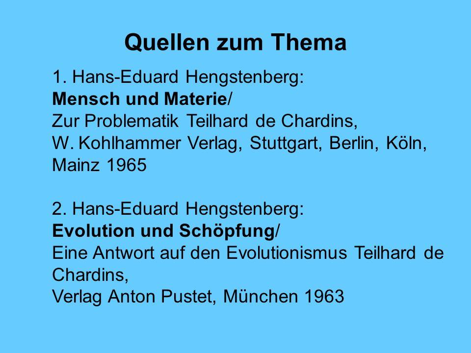 Quellen zum Thema 1. Hans-Eduard Hengstenberg: Mensch und Materie/ Zur Problematik Teilhard de Chardins, W. Kohlhammer Verlag, Stuttgart, Berlin, Köln