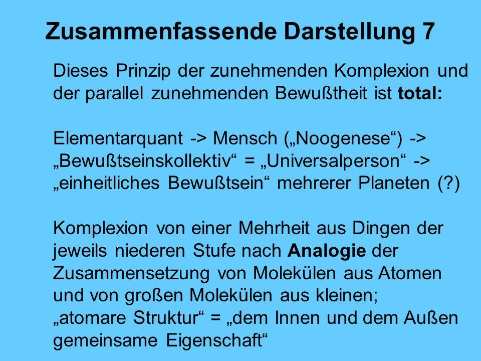 Zusammenfassende Darstellung 7 Dieses Prinzip der zunehmenden Komplexion und der parallel zunehmenden Bewußtheit ist total: Elementarquant -> Mensch (
