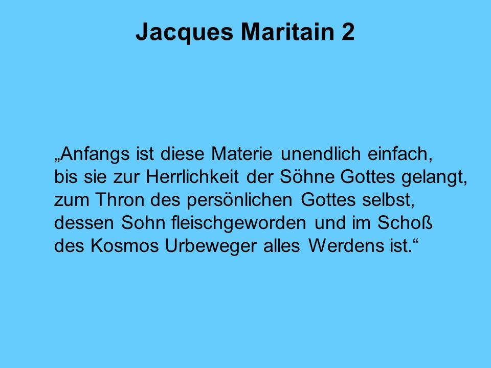 Jacques Maritain 2 Anfangs ist diese Materie unendlich einfach, bis sie zur Herrlichkeit der Söhne Gottes gelangt, zum Thron des persönlichen Gottes s