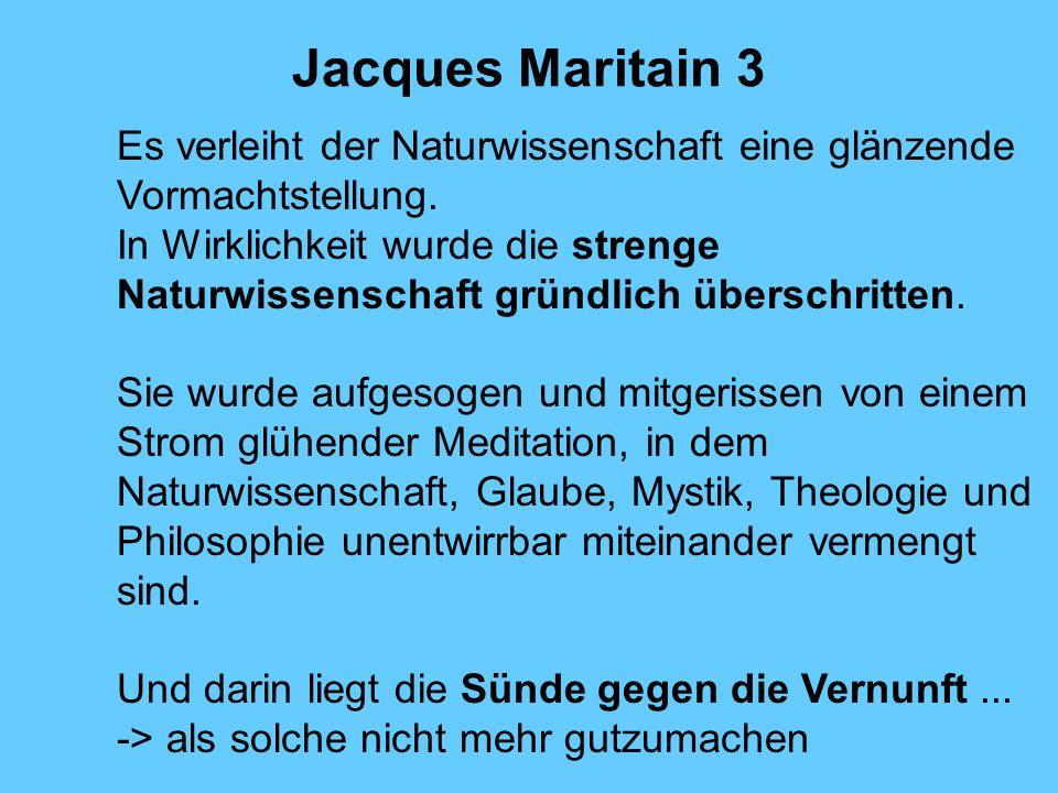 Jacques Maritain 3 Es verleiht der Naturwissenschaft eine glänzende Vormachtstellung. In Wirklichkeit wurde die strenge Naturwissenschaft gründlich üb