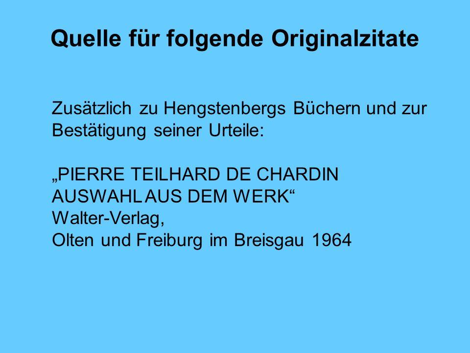 Quelle für folgende Originalzitate Zusätzlich zu Hengstenbergs Büchern und zur Bestätigung seiner Urteile: PIERRE TEILHARD DE CHARDIN AUSWAHL AUS DEM