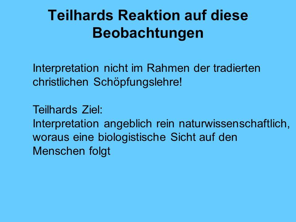 Teilhards Reaktion auf diese Beobachtungen Interpretation nicht im Rahmen der tradierten christlichen Schöpfungslehre! Teilhards Ziel: Interpretation