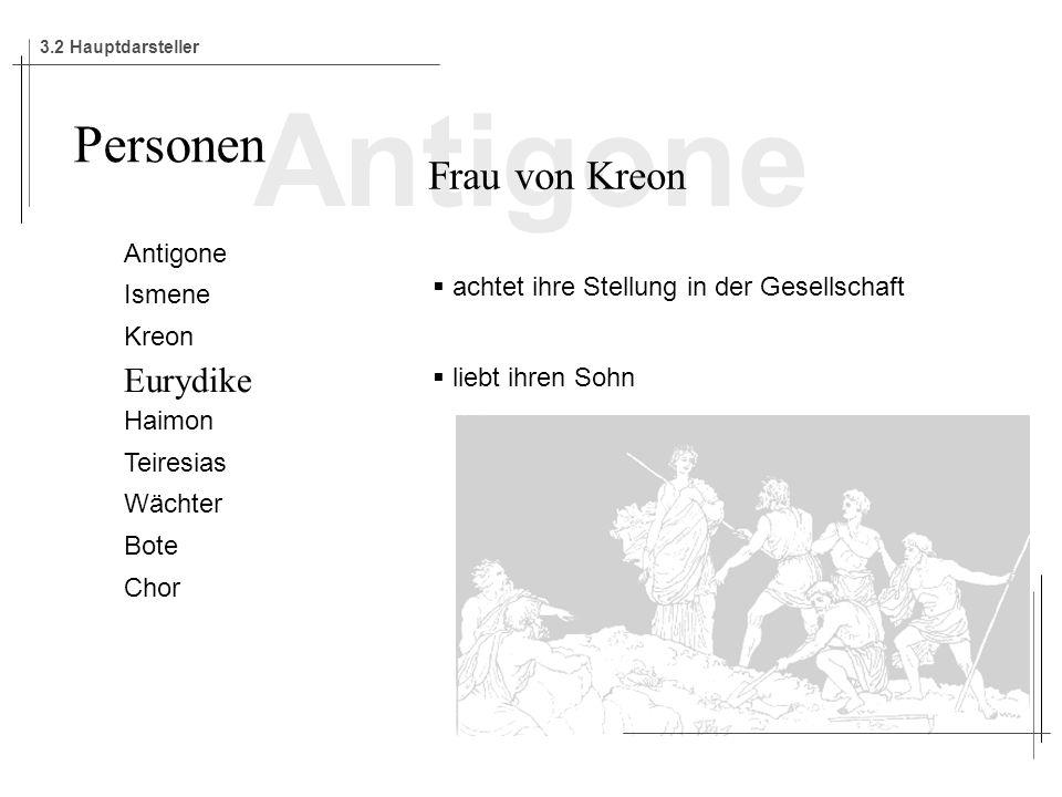 Antigone Ismene Kreon Eurydike Haimon Teiresias Wächter Bote Chor Personen Frau von Kreon achtet ihre Stellung in der Gesellschaft liebt ihren Sohn 3.2 Hauptdarsteller