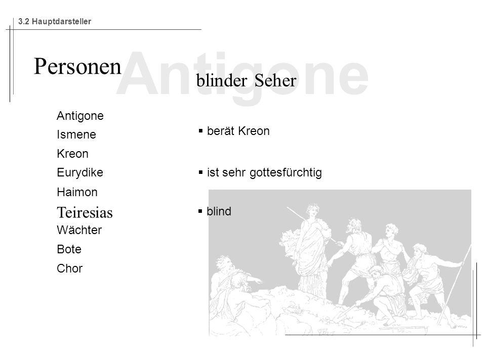 Antigone Ismene Kreon Eurydike Haimon Teiresias Wächter Bote Chor Personen blinder Seher berät Kreon ist sehr gottesfürchtig blind 3.2 Hauptdarsteller