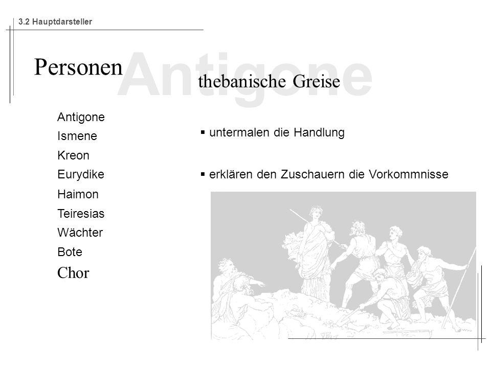Antigone Ismene Kreon Eurydike Haimon Teiresias Wächter Bote Chor Personen thebanische Greise untermalen die Handlung erklären den Zuschauern die Vorkommnisse 3.2 Hauptdarsteller