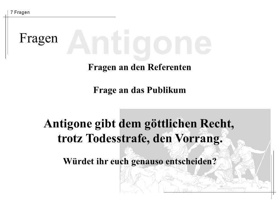 Antigone Fragen Fragen an den Referenten Frage an das Publikum Antigone gibt dem göttlichen Recht, trotz Todesstrafe, den Vorrang.