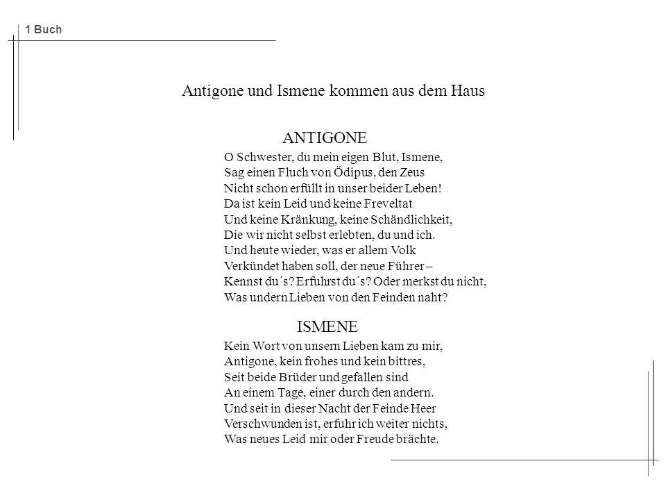 Antigone und Ismene kommen aus dem Haus ANTIGONE O Schwester, du mein eigen Blut, Ismene, Sag einen Fluch von Ödipus, den Zeus Nicht schon erfüllt in unser beider Leben.