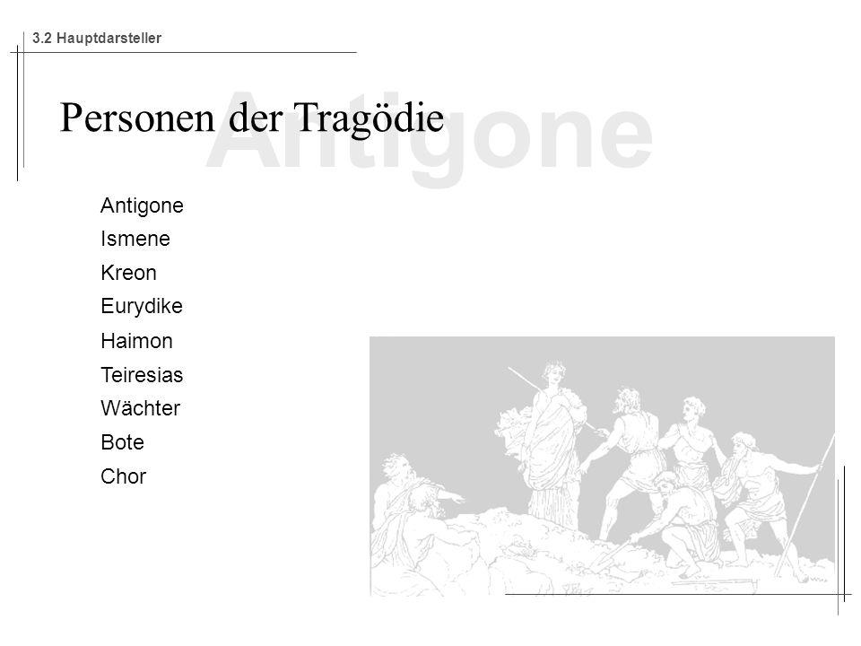 Antigone Ismene Kreon Eurydike Haimon Teiresias Wächter Bote Chor Personen der Tragödie 3.2 Hauptdarsteller