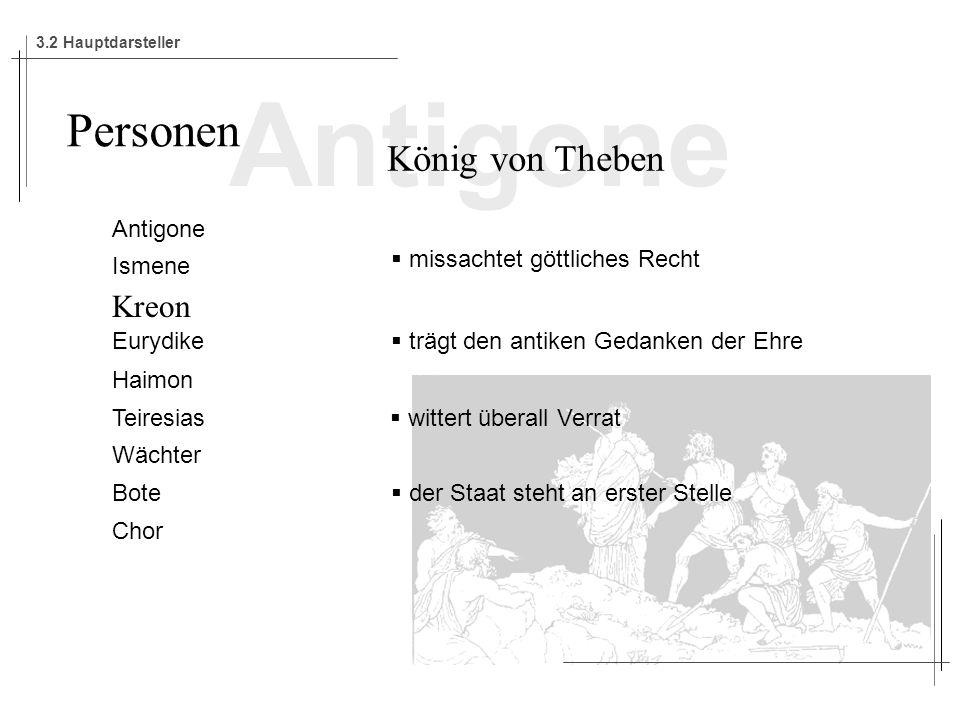 Antigone Ismene Kreon Eurydike Haimon Teiresias Wächter Bote Chor Personen König von Theben missachtet göttliches Recht trägt den antiken Gedanken der Ehre wittert überall Verrat der Staat steht an erster Stelle 3.2 Hauptdarsteller