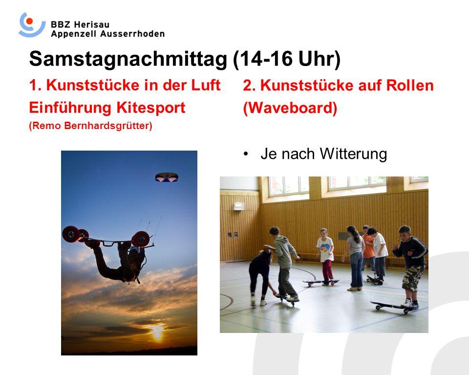Samstagnachmittag (14-16 Uhr) 1. Kunststücke in der Luft Einführung Kitesport (Remo Bernhardsgrütter) 2. Kunststücke auf Rollen (Waveboard) Je nach Wi