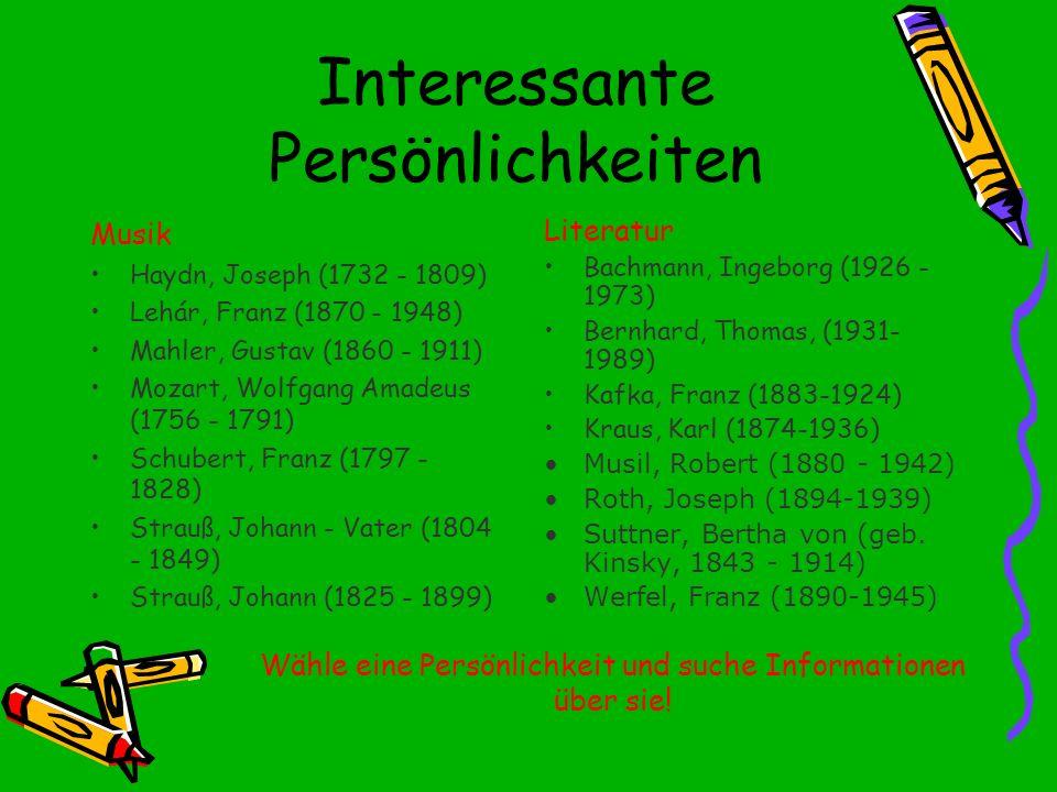 Interessante Persönlichkeiten Musik Haydn, Joseph (1732 - 1809) Lehár, Franz (1870 - 1948) Mahler, Gustav (1860 - 1911) Mozart, Wolfgang Amadeus (1756 - 1791) Schubert, Franz (1797 - 1828) Strauß, Johann - Vater (1804 - 1849) Strauß, Johann (1825 - 1899) Literatur Bachmann, Ingeborg (1926 - 1973) Bernhard, Thomas, (1931- 1989) Kafka, Franz (1883-1924) Kraus, Karl (1874-1936) Musil, Robert (1880 - 1942) Roth, Joseph (1894-1939) Suttner, Bertha von (geb.