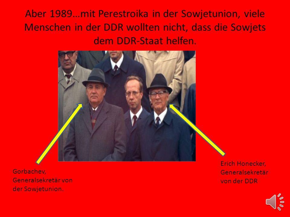 Aber 1989…mit Perestroika in der Sowjetunion, viele Menschen in der DDR wollten nicht, dass die Sowjets dem DDR-Staat helfen.