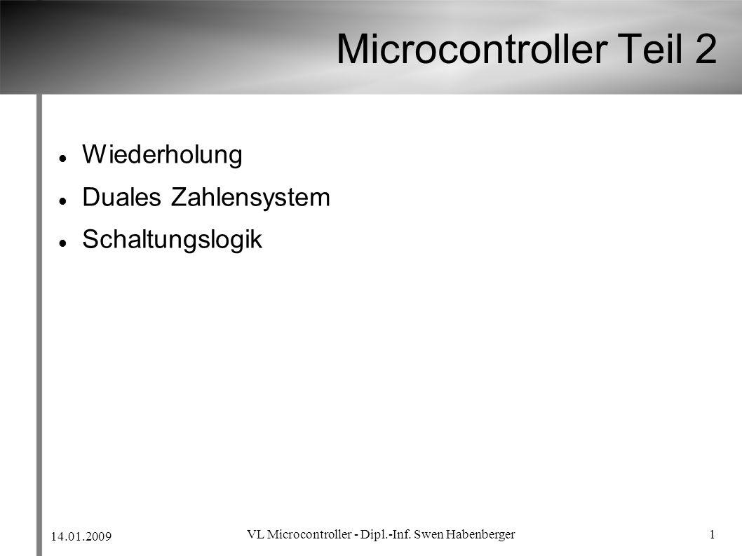 14.01.2009 VL Microcontroller - Dipl.-Inf. Swen Habenberger 1 Microcontroller Teil 2 Wiederholung Duales Zahlensystem Schaltungslogik