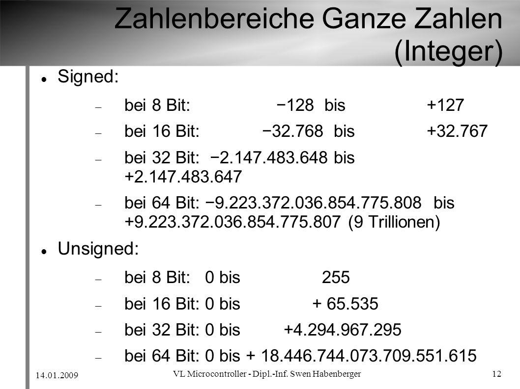 14.01.2009 VL Microcontroller - Dipl.-Inf. Swen Habenberger 12 Zahlenbereiche Ganze Zahlen (Integer) Signed: bei 8 Bit: 128 bis +127 bei 16 Bit: 32.76