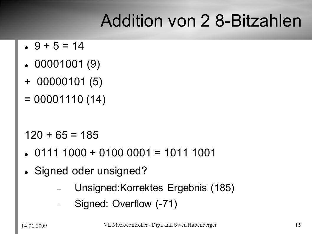 14.01.2009 VL Microcontroller - Dipl.-Inf. Swen Habenberger 15 Addition von 2 8-Bitzahlen 9 + 5 = 14 00001001 (9) + 00000101 (5) = 00001110 (14) 120 +