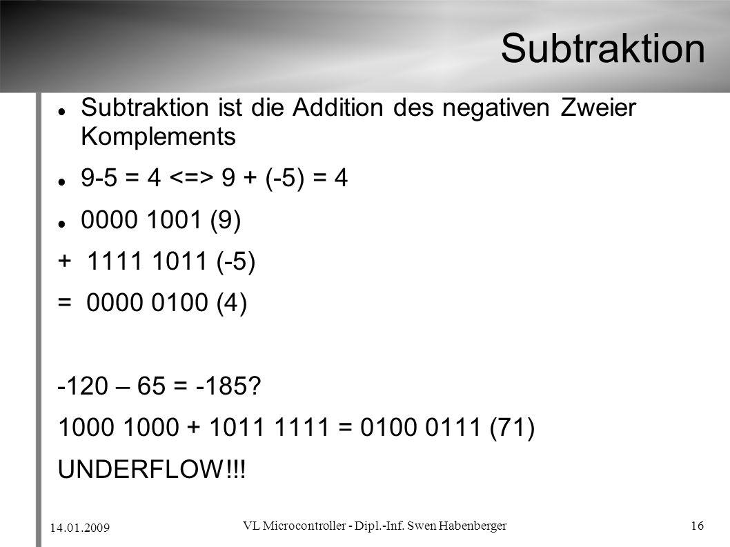 14.01.2009 VL Microcontroller - Dipl.-Inf. Swen Habenberger 16 Subtraktion Subtraktion ist die Addition des negativen Zweier Komplements 9-5 = 4 9 + (