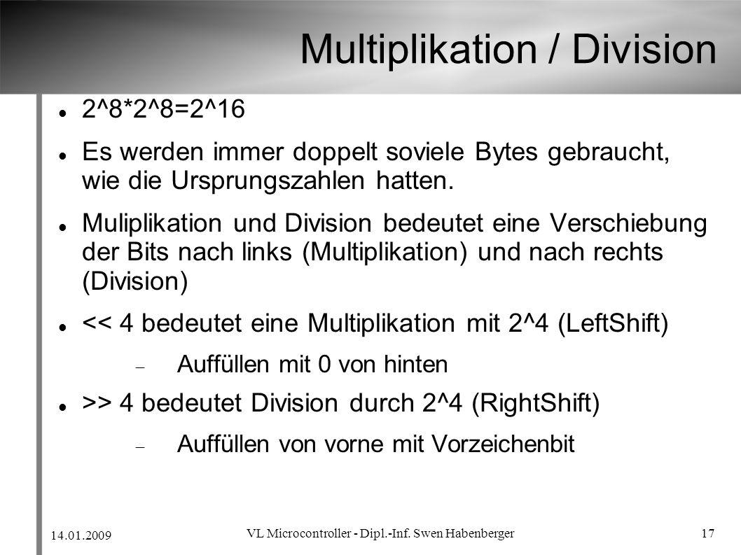 14.01.2009 VL Microcontroller - Dipl.-Inf. Swen Habenberger 17 Multiplikation / Division 2^8*2^8=2^16 Es werden immer doppelt soviele Bytes gebraucht,