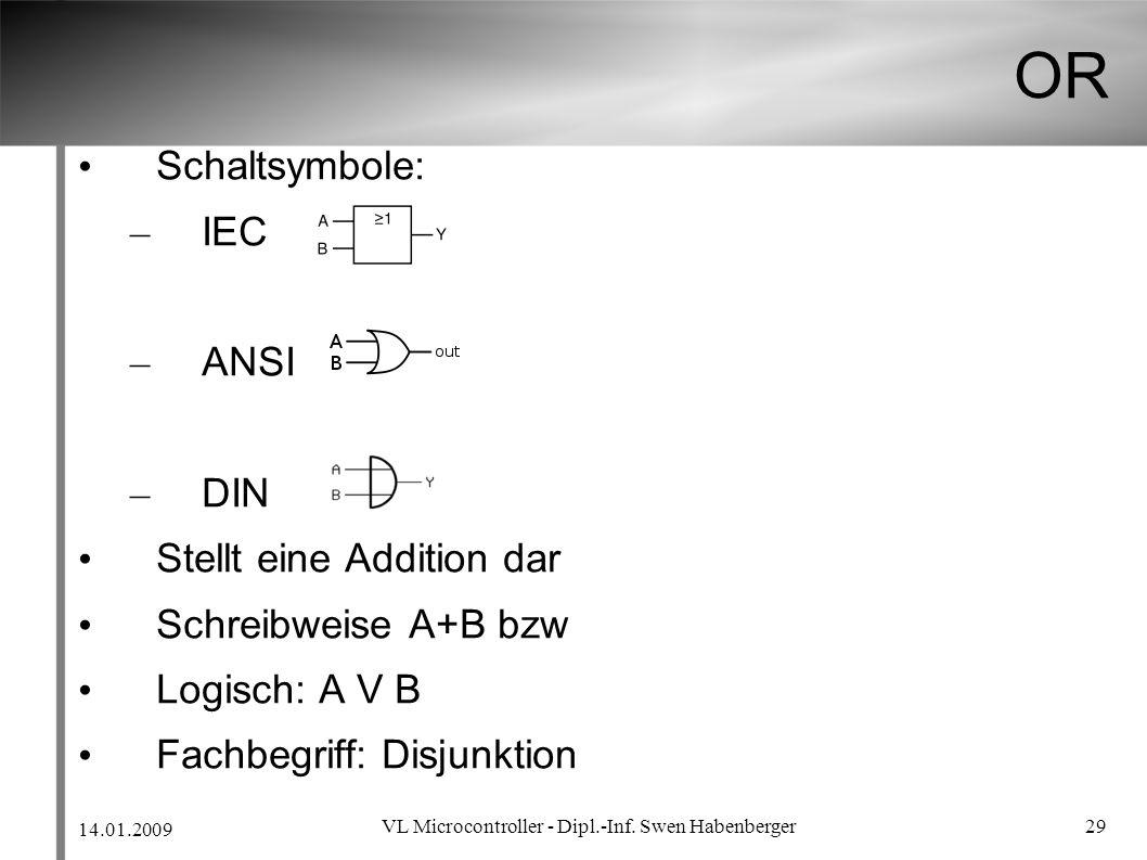 14.01.2009 VL Microcontroller - Dipl.-Inf. Swen Habenberger 29 OR Schaltsymbole: – IEC – ANSI – DIN Stellt eine Addition dar Schreibweise A+B bzw Logi