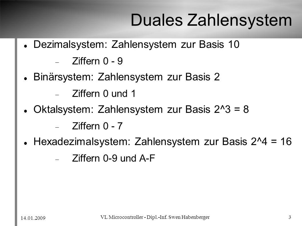 14.01.2009 VL Microcontroller - Dipl.-Inf. Swen Habenberger 3 Duales Zahlensystem Dezimalsystem: Zahlensystem zur Basis 10 Ziffern 0 - 9 Binärsystem:
