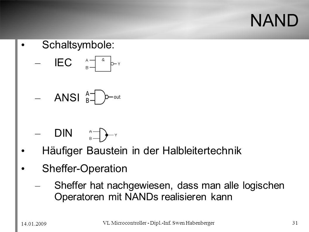 14.01.2009 VL Microcontroller - Dipl.-Inf. Swen Habenberger 31 NAND Schaltsymbole: – IEC – ANSI – DIN Häufiger Baustein in der Halbleitertechnik Sheff