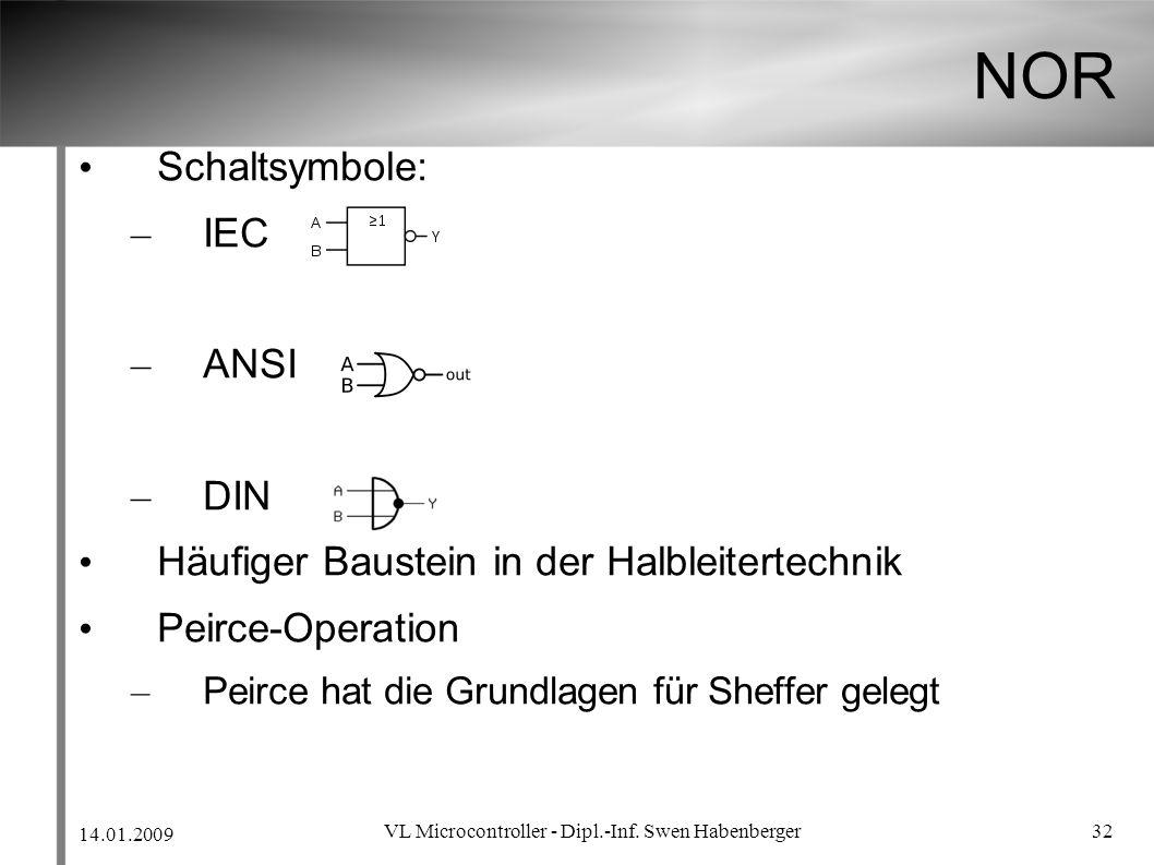 14.01.2009 VL Microcontroller - Dipl.-Inf. Swen Habenberger 32 NOR Schaltsymbole: – IEC – ANSI – DIN Häufiger Baustein in der Halbleitertechnik Peirce