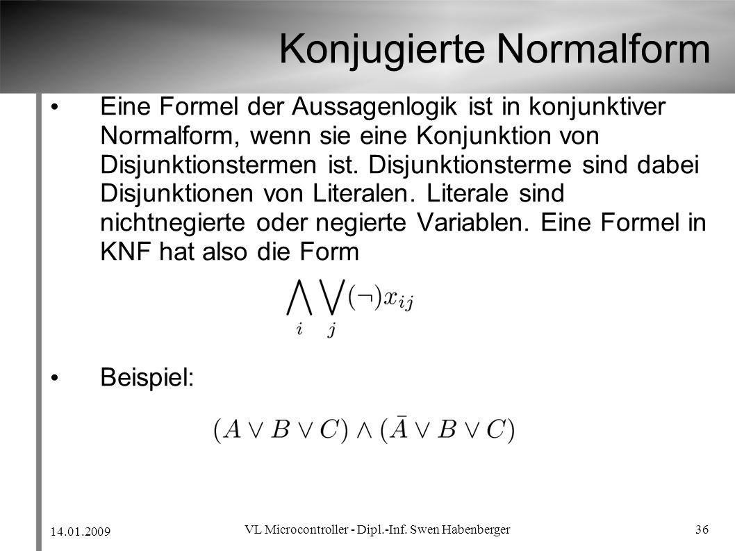 14.01.2009 VL Microcontroller - Dipl.-Inf. Swen Habenberger 36 Konjugierte Normalform Eine Formel der Aussagenlogik ist in konjunktiver Normalform, we