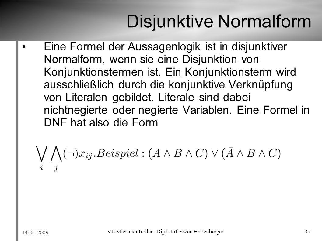 14.01.2009 VL Microcontroller - Dipl.-Inf. Swen Habenberger 37 Disjunktive Normalform Eine Formel der Aussagenlogik ist in disjunktiver Normalform, we