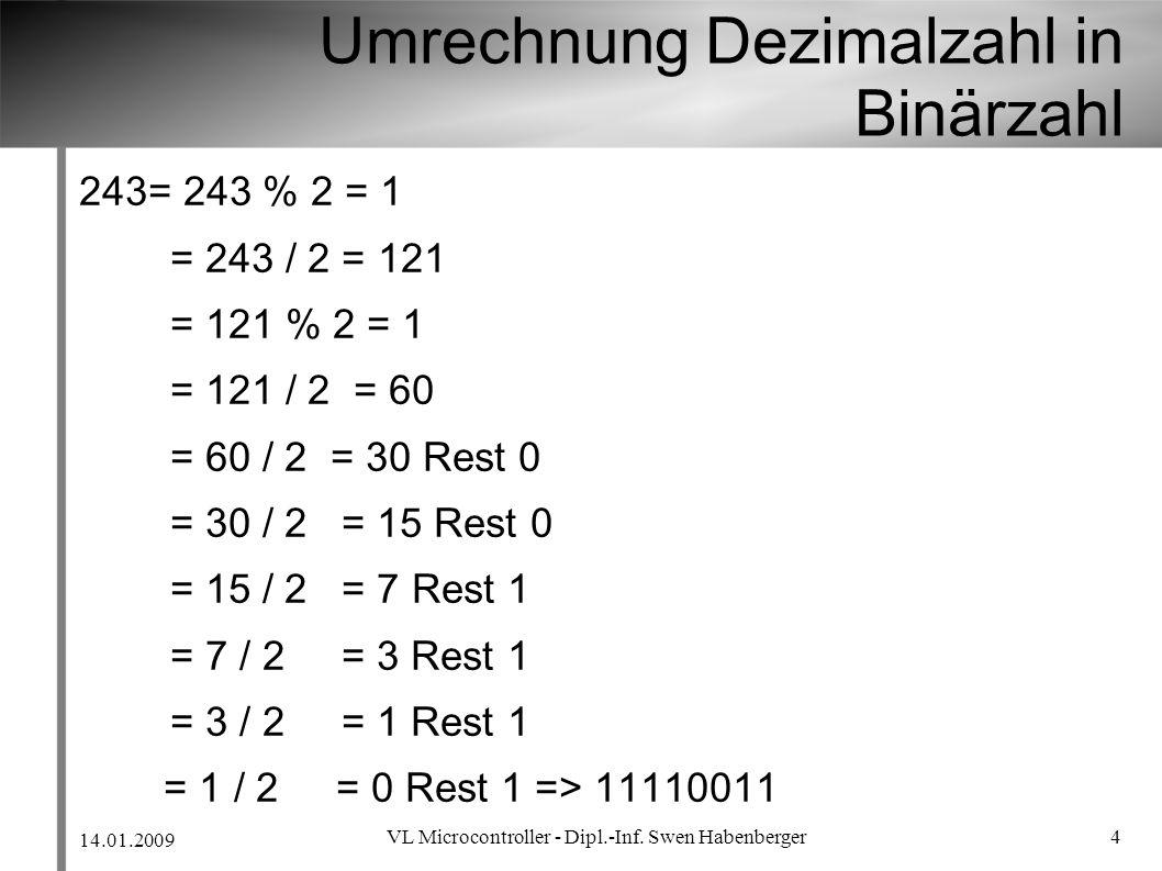 14.01.2009 VL Microcontroller - Dipl.-Inf. Swen Habenberger 4 Umrechnung Dezimalzahl in Binärzahl 243= 243 % 2 = 1 = 243 / 2 = 121 = 121 % 2 = 1 = 121