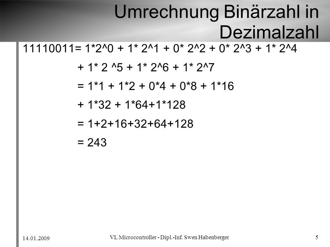 14.01.2009 VL Microcontroller - Dipl.-Inf. Swen Habenberger 5 Umrechnung Binärzahl in Dezimalzahl 11110011= 1*2^0 + 1* 2^1 + 0* 2^2 + 0* 2^3 + 1* 2^4