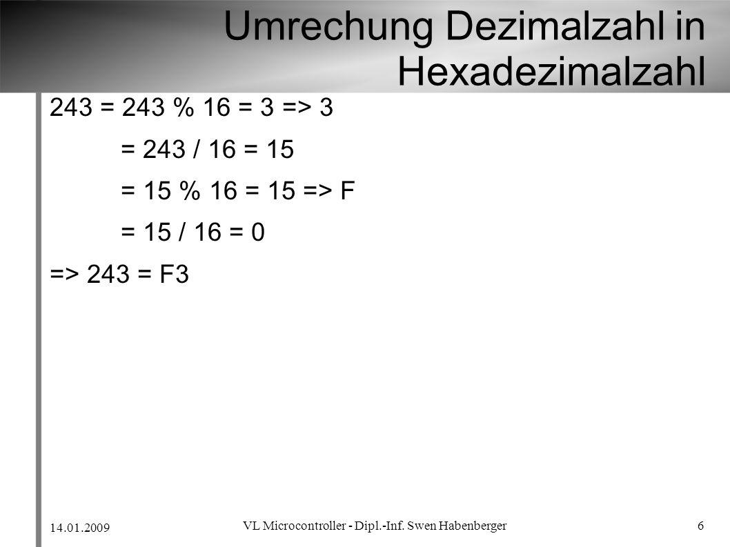14.01.2009 VL Microcontroller - Dipl.-Inf. Swen Habenberger 6 Umrechung Dezimalzahl in Hexadezimalzahl 243 = 243 % 16 = 3 => 3 = 243 / 16 = 15 = 15 %