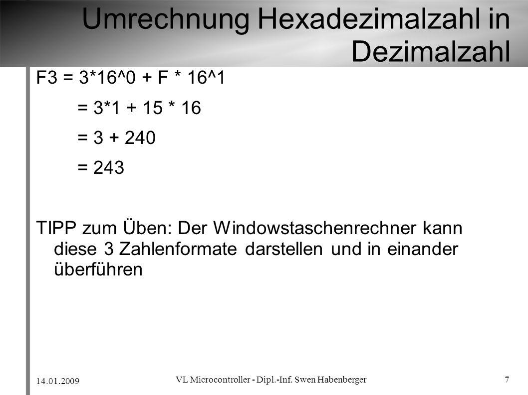 14.01.2009 VL Microcontroller - Dipl.-Inf. Swen Habenberger 7 Umrechnung Hexadezimalzahl in Dezimalzahl F3 = 3*16^0 + F * 16^1 = 3*1 + 15 * 16 = 3 + 2