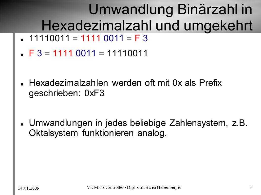 14.01.2009 VL Microcontroller - Dipl.-Inf. Swen Habenberger 8 Umwandlung Binärzahl in Hexadezimalzahl und umgekehrt 11110011 = 1111 0011 = F 3 F 3 = 1