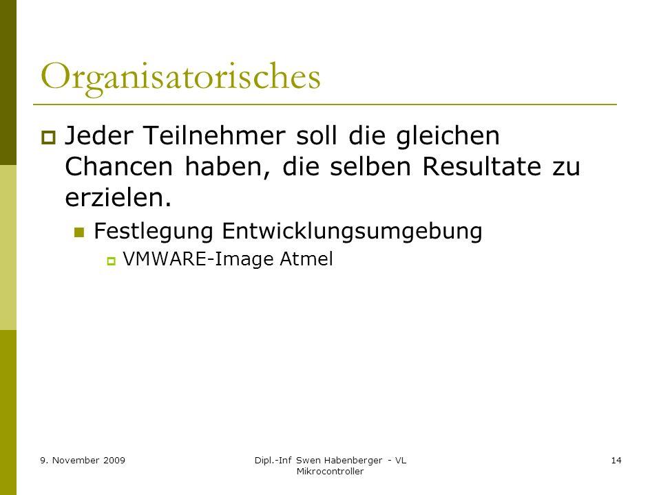 9. November 2009Dipl.-Inf Swen Habenberger - VL Mikrocontroller 14 Organisatorisches Jeder Teilnehmer soll die gleichen Chancen haben, die selben Resu