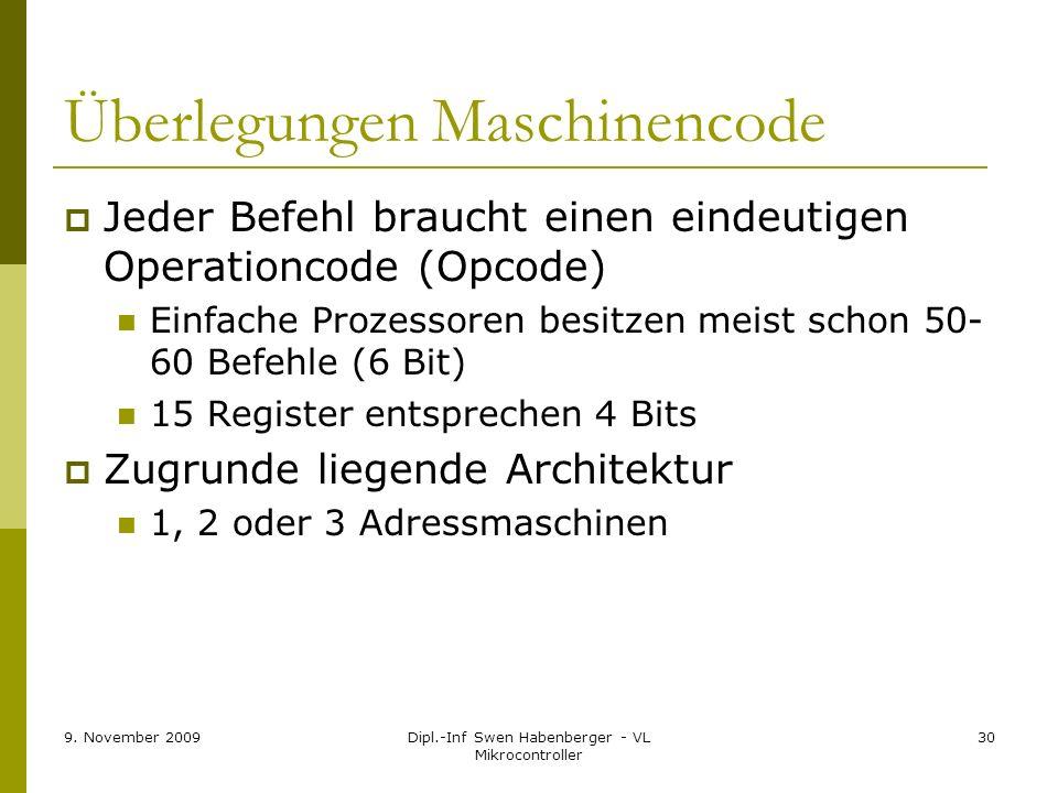 9. November 2009Dipl.-Inf Swen Habenberger - VL Mikrocontroller 30 Überlegungen Maschinencode Jeder Befehl braucht einen eindeutigen Operationcode (Op