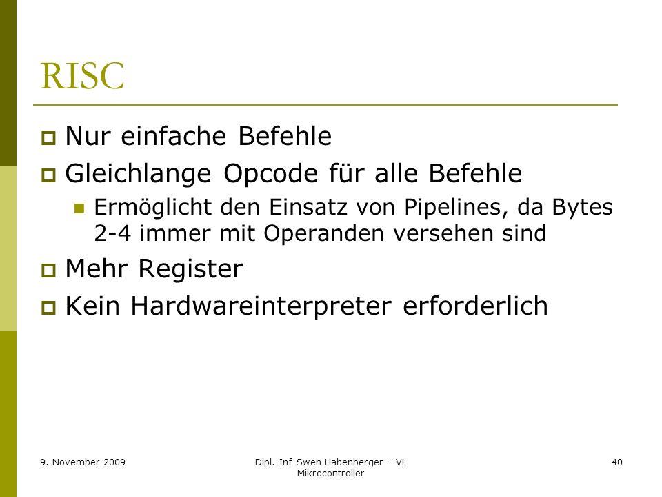 9. November 2009Dipl.-Inf Swen Habenberger - VL Mikrocontroller 40 RISC Nur einfache Befehle Gleichlange Opcode für alle Befehle Ermöglicht den Einsat