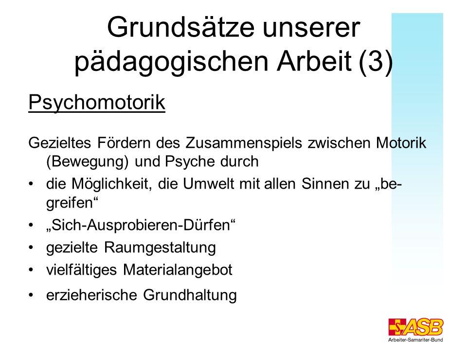 Grundsätze unserer pädagogischen Arbeit (3) Psychomotorik Gezieltes Fördern des Zusammenspiels zwischen Motorik (Bewegung) und Psyche durch die Möglic
