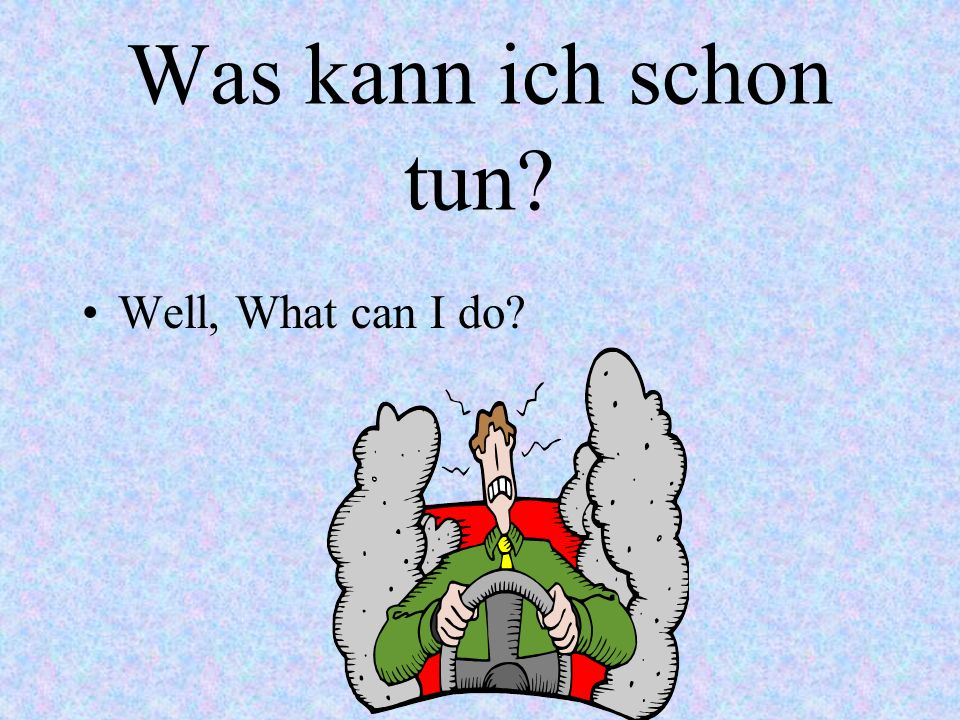 Da kann man nichts machen! Theres nothing you can do.