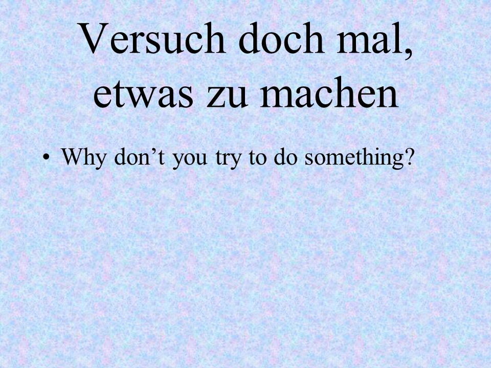 Komm, ich geb dir mal einen guten Rat! Okay, let me give you some good advice.