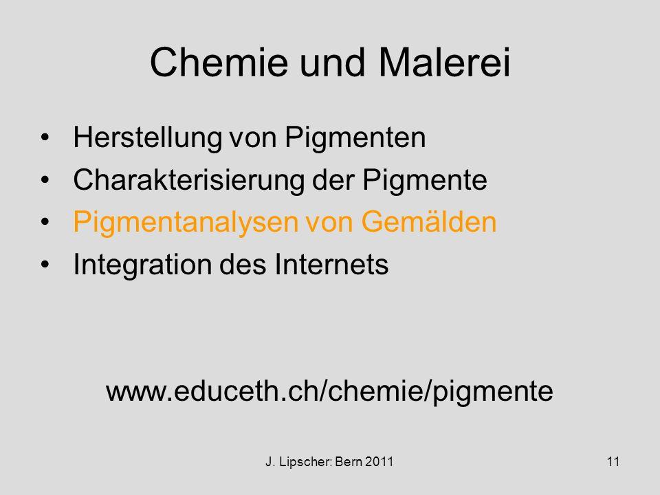 J. Lipscher: Bern 201111 Chemie und Malerei Herstellung von Pigmenten Charakterisierung der Pigmente Pigmentanalysen von Gemälden Integration des Inte