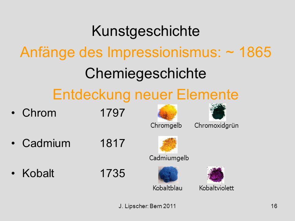 J. Lipscher: Bern 201116 Kunstgeschichte Anfänge des Impressionismus: ~ 1865 Chemiegeschichte Entdeckung neuer Elemente Chrom 1797 Cadmium1817 Kobalt