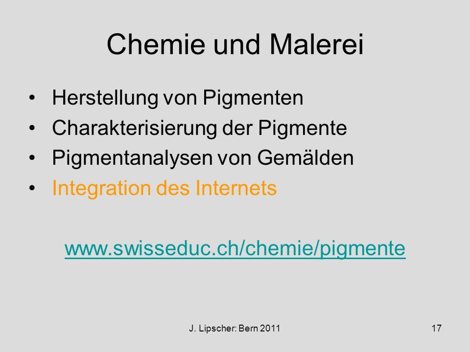 J. Lipscher: Bern 201117 Chemie und Malerei Herstellung von Pigmenten Charakterisierung der Pigmente Pigmentanalysen von Gemälden Integration des Inte