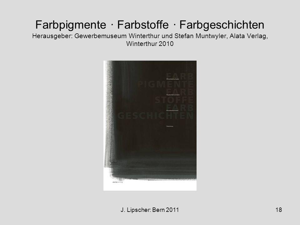 J. Lipscher: Bern 201118 Farbpigmente · Farbstoffe · Farbgeschichten Herausgeber: Gewerbemuseum Winterthur und Stefan Muntwyler, Alata Verlag, Wintert