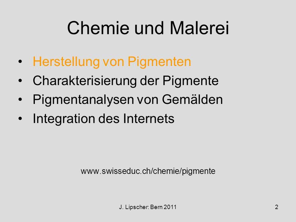 J. Lipscher: Bern 20112 Chemie und Malerei Herstellung von Pigmenten Charakterisierung der Pigmente Pigmentanalysen von Gemälden Integration des Inter