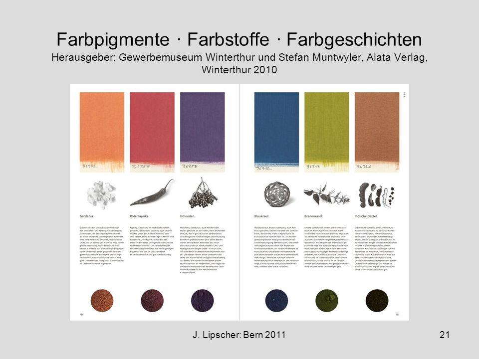 J. Lipscher: Bern 201121 Farbpigmente · Farbstoffe · Farbgeschichten Herausgeber: Gewerbemuseum Winterthur und Stefan Muntwyler, Alata Verlag, Wintert