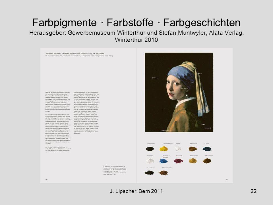 J. Lipscher: Bern 201122 Farbpigmente · Farbstoffe · Farbgeschichten Herausgeber: Gewerbemuseum Winterthur und Stefan Muntwyler, Alata Verlag, Wintert