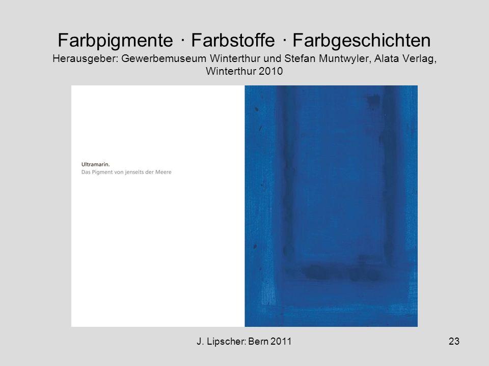 J. Lipscher: Bern 201123 Farbpigmente · Farbstoffe · Farbgeschichten Herausgeber: Gewerbemuseum Winterthur und Stefan Muntwyler, Alata Verlag, Wintert