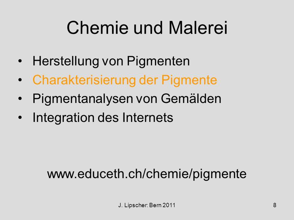 J. Lipscher: Bern 20118 Chemie und Malerei Herstellung von Pigmenten Charakterisierung der Pigmente Pigmentanalysen von Gemälden Integration des Inter